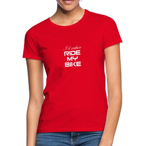 I'd rather ride my bike - Naisten t-paita