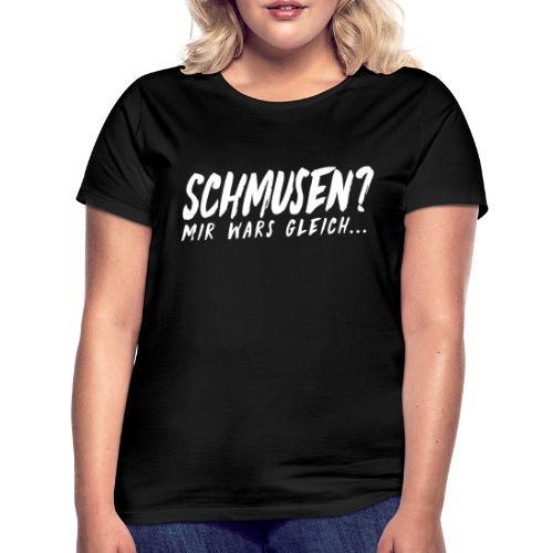 Schmusen Mir wars gleich - Frauen T-Shirt