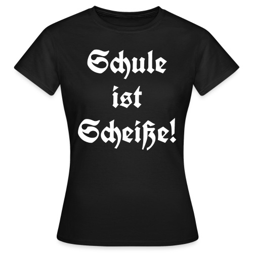 Schule ist Scheiße! - Frauen T-Shirt