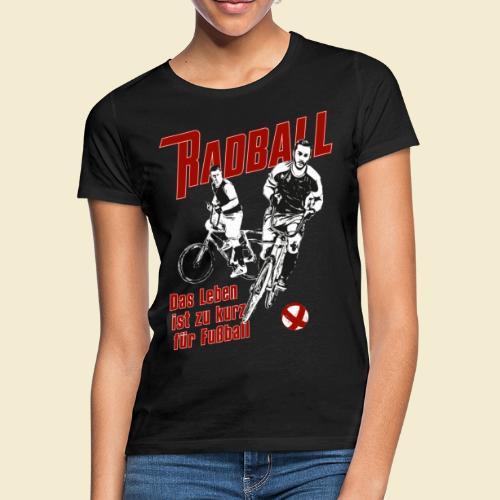 Radball   Das Leben ist zu kurz für Fußball - Frauen T-Shirt