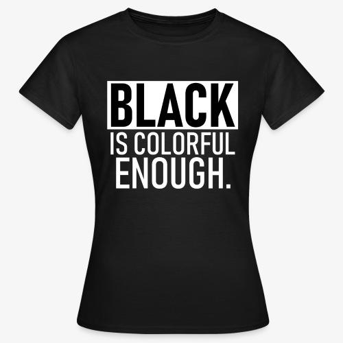 Zwart is kleurrijk genoeg - Vrouwen T-shirt