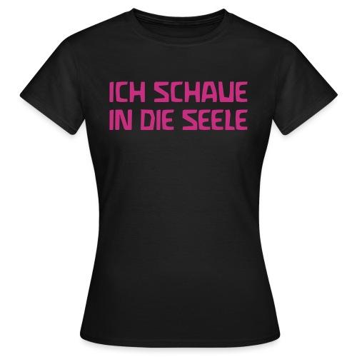 ICH SCHAUE IN DIE SEELE - Frauen T-Shirt