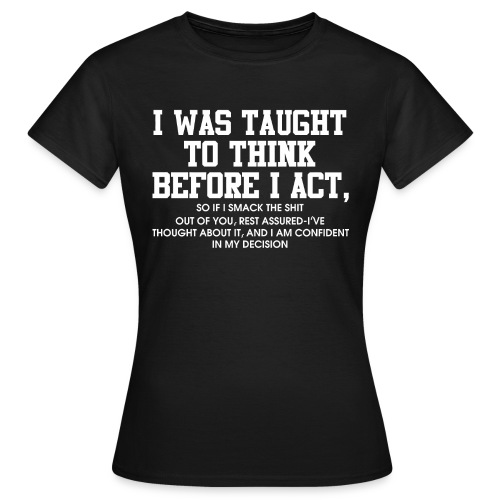 I was taught to think before I act - Women's T-Shirt