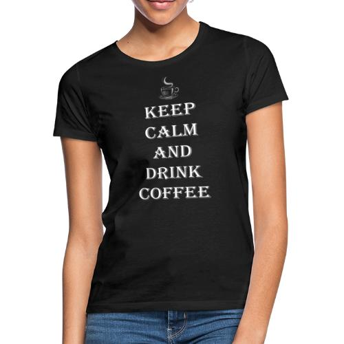 Keep calm and drink coffee Design - Frauen T-Shirt
