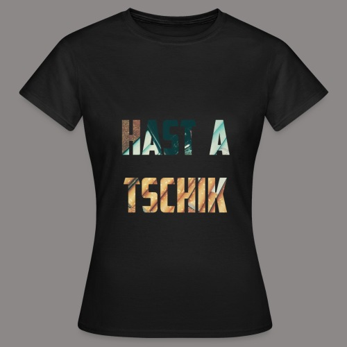 Hast a Tschik - Frauen T-Shirt