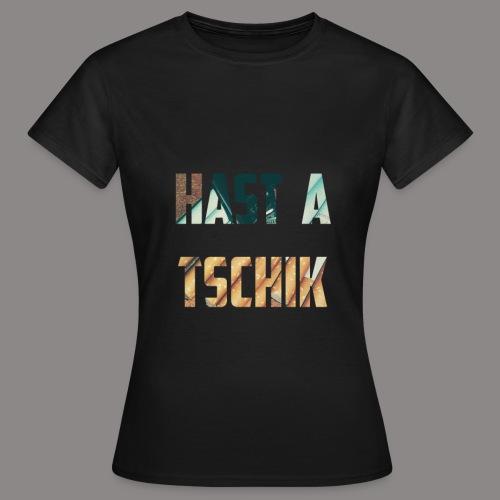 Hast a Tschik - Frauen T-Shirt