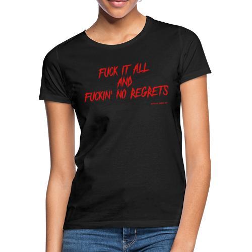 F ** k it All and F ** kin No Regrets - Women's T-Shirt
