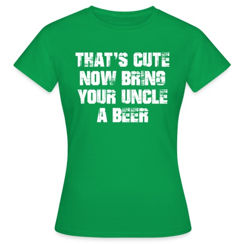 That's Cute Now Bring Your Uncle A Beer - Women's T-Shirt
