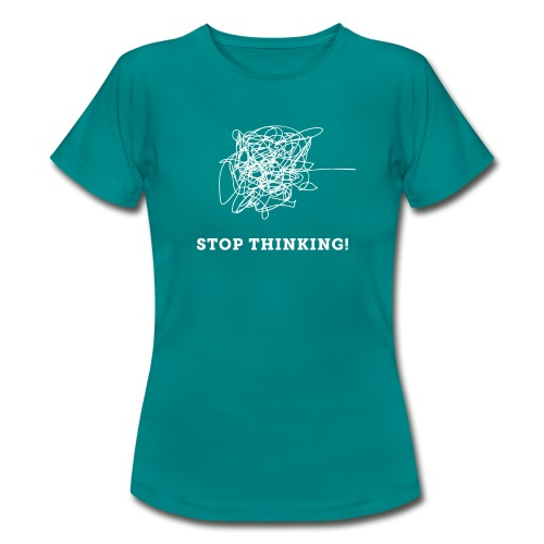 Stop Thinking - Frauen T-Shirt