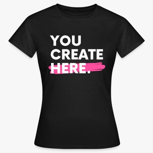 You Create Here. - Women's T-Shirt