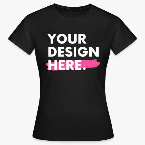 Your Design Here. - Women's T-Shirt
