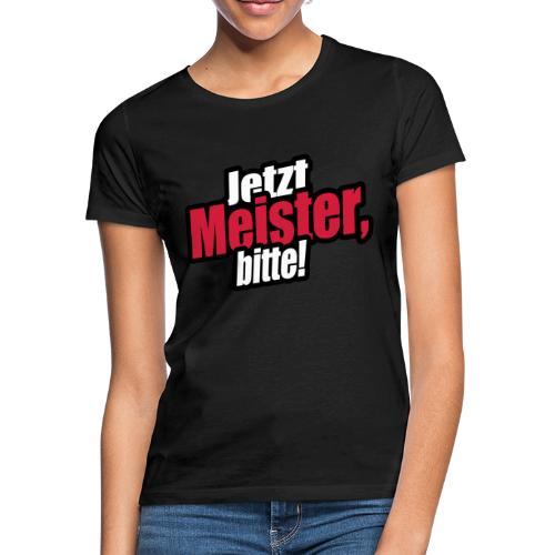 jetzt meister bitte 3c - Frauen T-Shirt