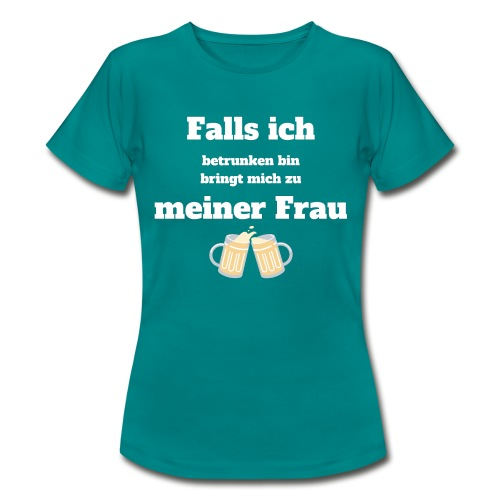 Falls ich betrunken bin bringt mich zu meiner Frau - Frauen T-Shirt
