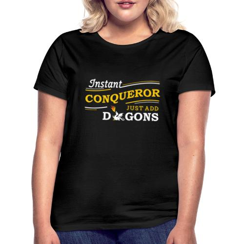 Instant Conqueror, Just Add Dragons - Women's T-Shirt