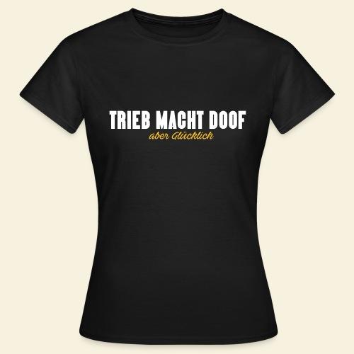 Trieb macht Doof - aber glücklich - Frauen T-Shirt