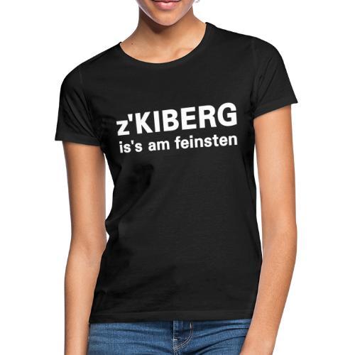 z'Kiberg is's am feinsten - Frauen T-Shirt