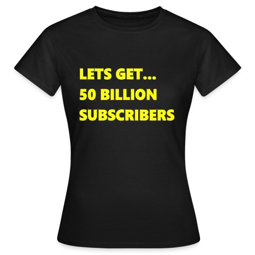 Lets Get 50 Billion Subscribers - Vrouwen T-shirt