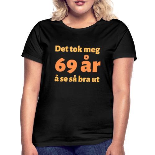 Det tok meg 69 år å se så bra ut - Gave 69 år - T-skjorte for kvinner