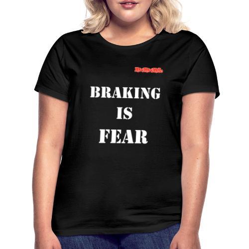 Braking is fear - Vrouwen T-shirt