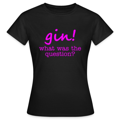 gin! what was the question - Women's T-Shirt