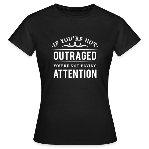 If you're not outraged you're not paying attention - Frauen T-Shirt