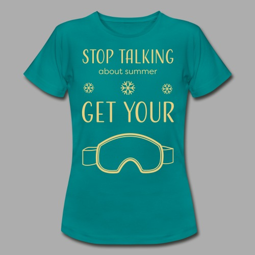 STOP TALKING ABOUT SUMMER AND GET YOUR SNOW / WINTER - Women's T-Shirt