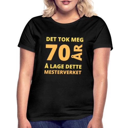 Det tok meg 70 år å lage dette mesterverket - T-skjorte for kvinner