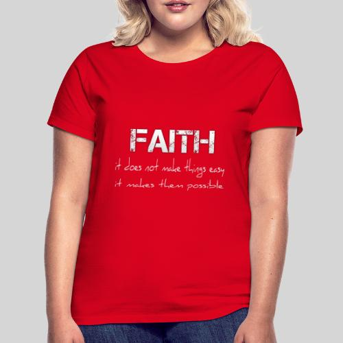 Faith it does not make things easy it makes them - Frauen T-Shirt