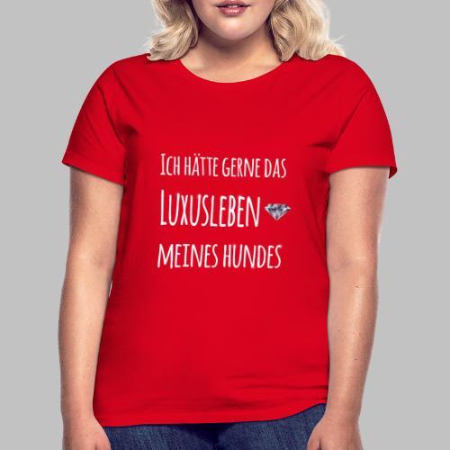 Ich hätte gerne das Luxusleben meines Hundes - Frauen T-Shirt