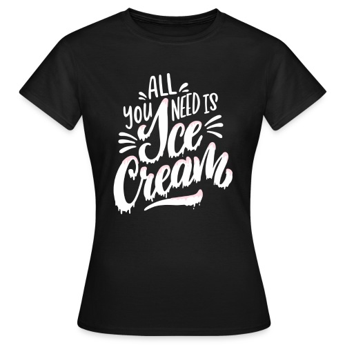 All you need is Ice Cream - Frauen T-Shirt