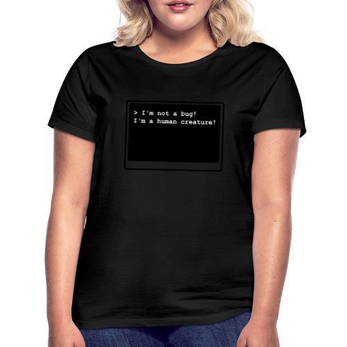I'm not a bug! I'm a human creature! - Frauen T-Shirt