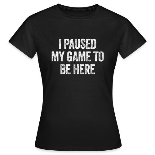 I paused my game to be here – Geschenk für Gamer - Frauen T-Shirt