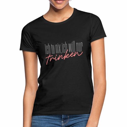 Ich tu nix, ich will nur trinken - Frauen T-Shirt
