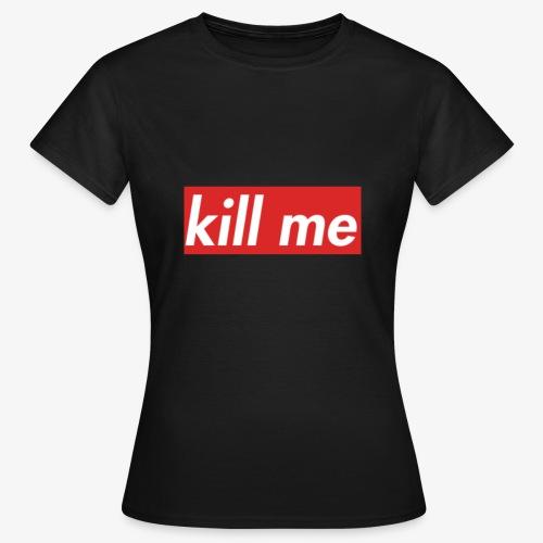 kill me - Women's T-Shirt