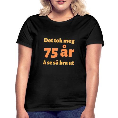 Det tok meg 75 år å se så bra ut - T-skjorte for kvinner