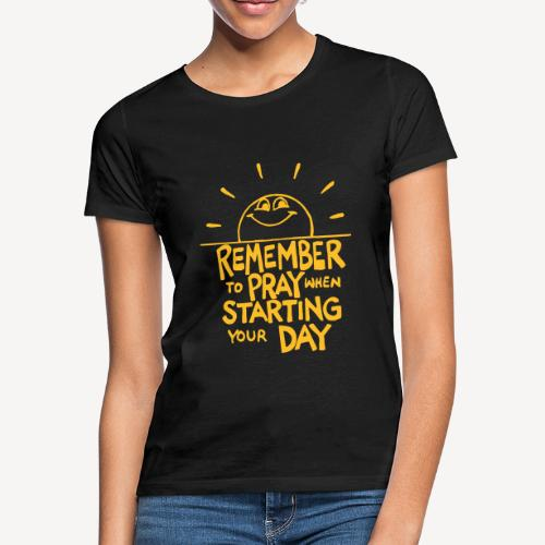 REMEMBER TO PRAY WHEN STARTING YOUR DAY - Women's T-Shirt