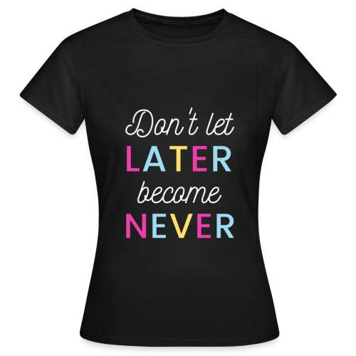 Don't let later become never! - Frauen T-Shirt