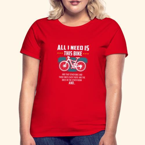 All I Need Is This Bike - Frauen T-Shirt