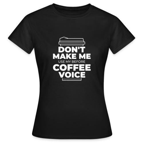 Don't make me use my before coffee voice - Frauen T-Shirt