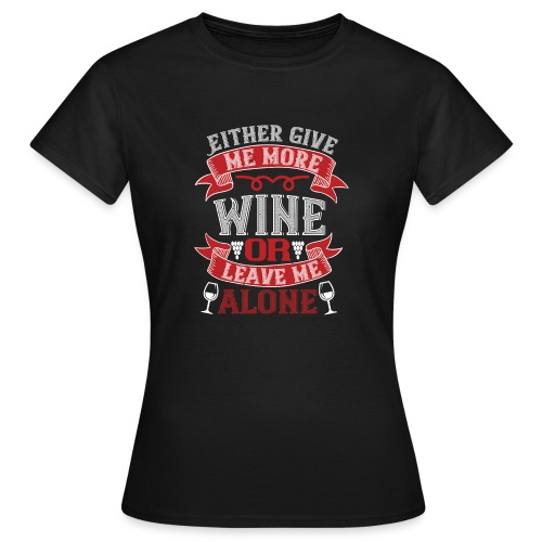 Either give me more wine or leave me alone - Women's T-Shirt
