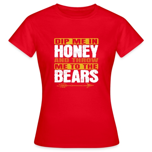dip me in honey and throw me to the bears - Vrouwen T-shirt