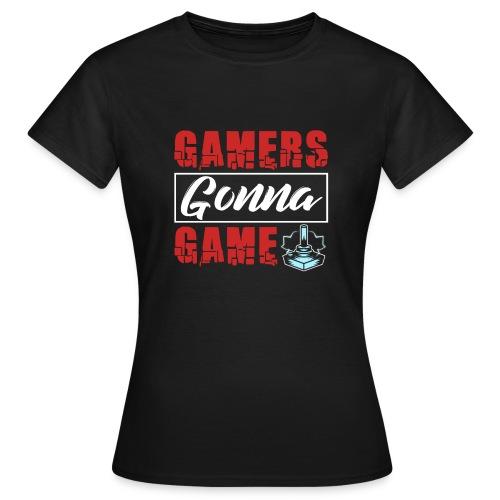 Gamers Gonna Game - Frauen T-Shirt