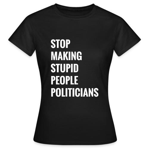 Stop making stupid people politicians - Frauen T-Shirt