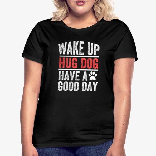 Wake Up! Hug Dog! Have A Good Day! - Women's T-Shirt