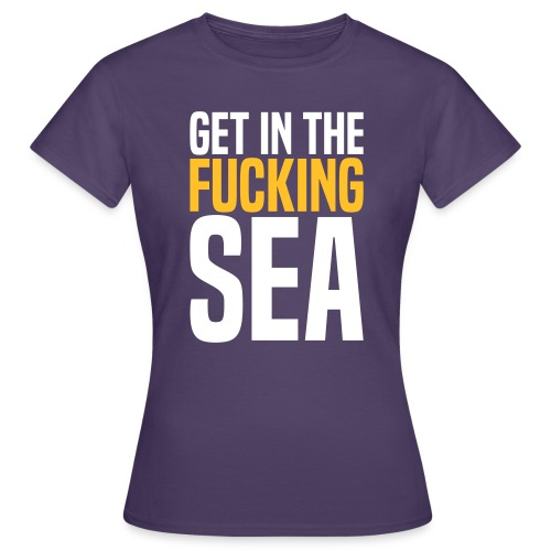 get in the fucking sea 02 - Women's T-Shirt