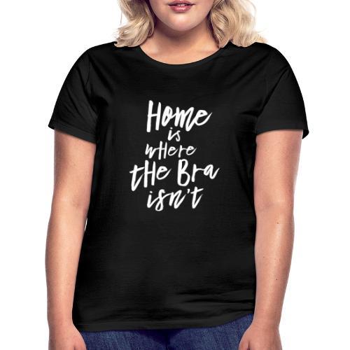 Home is where the Bra isn't - Frauen T-Shirt