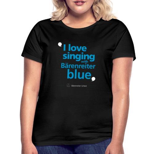"""""""I love singing with Bärenreiter blue"""" - Frauen T-Shirt"""