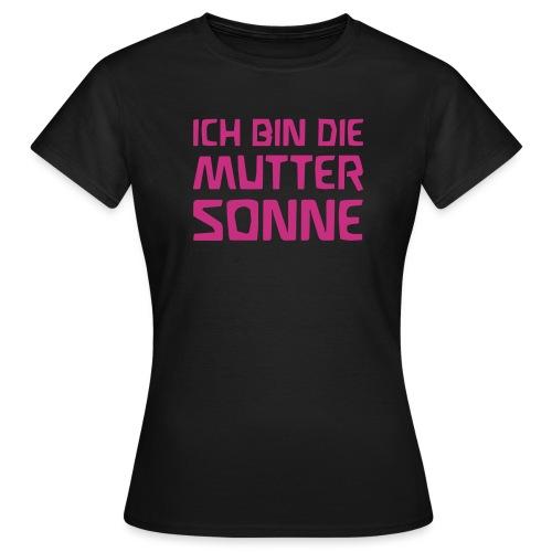 ICH BIN DIE MUTTER SONNE - Frauen T-Shirt