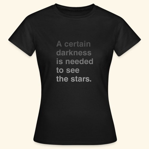 A certain darkness is needed to see the stars. - T-shirt Femme