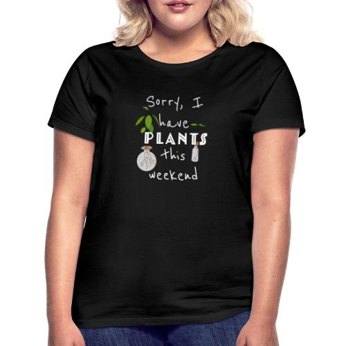 Sorry, I have plants this weekend - Frauen T-Shirt